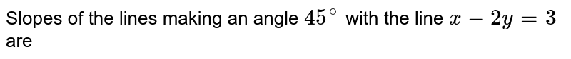 Slopes of the lines through the point (3,2) and making an angle `45^(@)` with the line `x-2y=3` are