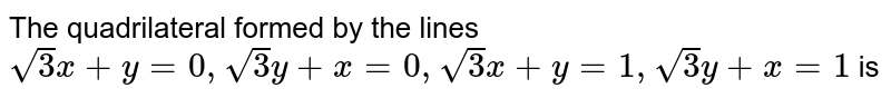 The quadrilateral formed by the lines `sqrt(3)x+y=0,sqrt(3)y+x=0, sqrt(3)x+y=1,sqrt(3)y+x=1` is