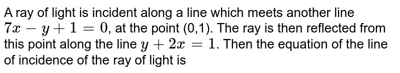A ray of light is incident along a line which meets another line `7x-y+1=0`, at the point (0,1). The ray is then reflected from this point along the line `y+2x=1`. Then the equation of the line of incidence of the ray of light is