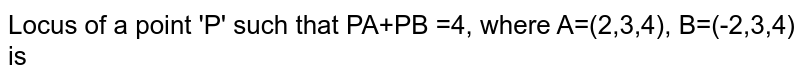 Locus of a point 'P' such that PA+PB =4, where A=(2,3,4), B=(-2,3,4) is