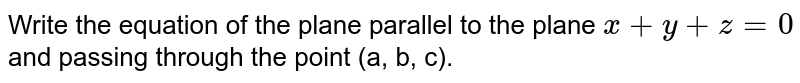 Write the equation of the plane parallel to the plane `x+y+z=0` and passing through the point `(a,b,c)`.
