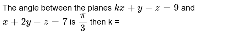 The angle between the planes `kx+y-z=9` and `x+2y+z=7` is `(pi)/(3)` then k =