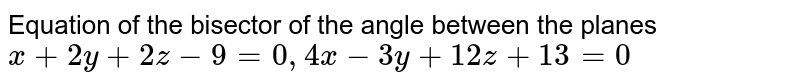 Equation of the bisector of the angle between the planes `x+2y+2z-9=0,4x-3y+12z+13=0`