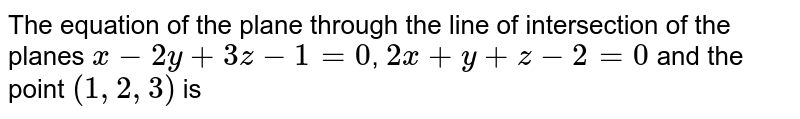 The equation of the plane through the line of intersection of the planes `x-2y+3z-1=0`, `2x+y+z-2=0` and the point `(1,2,3)` is