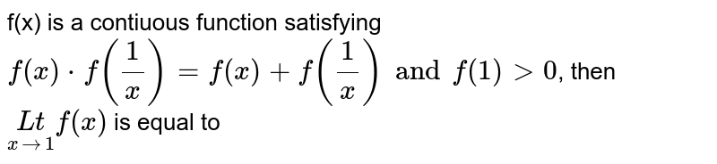 f(x) is a contiuous function satisfying `f(x)*f((1)/(x))=f(x)+f((1)/(x)) and f(1) gt 0`, then `underset(x to 1) (Lt)f(x)` is equal to