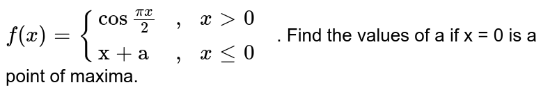 """`f(x) = {(cos""""""""(pix)/(2),"""","""",x gt 0,),(""""x + a"""","""","""",x le 0,):}`. Find the values of a if x = 0 is a point of maxima."""