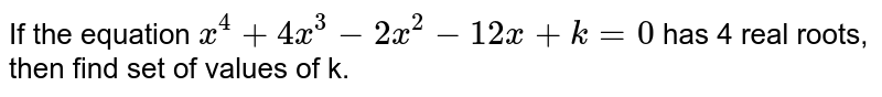 If the equation `x^(4) + 4x^(3) - 2x^(2) - 12 x + k = 0` has 4 real roots, then find set of values of k.