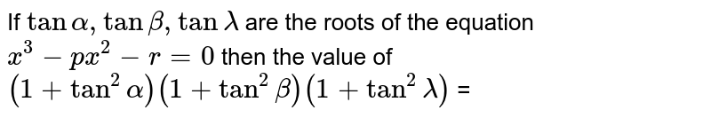 If `tan alpha, tan beta tan lambda` are the roots of the equations `x^(3) - px^(2) - r = 0` then the value of `(1+tan^(2) alpha) (1+tan^(2) beta)(1+tan^(2)lambda)` =