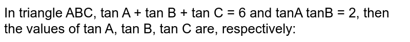 In triangle ABC, tan A + tan B + tan C = 6 and tanA tanB = 2, then the values of tan A, tan B, tan C are, respectively: