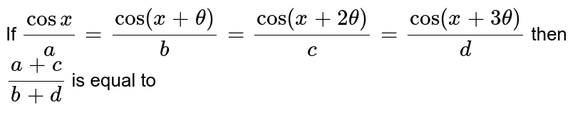 If `(cos x )/(a)= (cos (x + theta))/( b ) = ( cos (x + 2 theta ))/( c) = (cos (x + 3 theta ))/( d) ` then `(a+c)/(b+d)` is equal to
