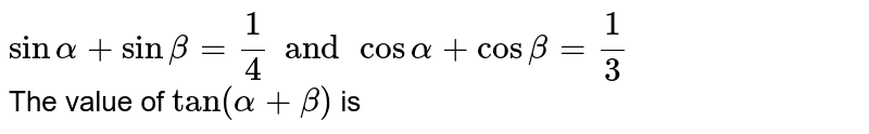 `sin alpha + sin beta = 1/4 and cos alpha + cos beta = 1/3` <br>  The value of `tan (alpha + beta) ` is