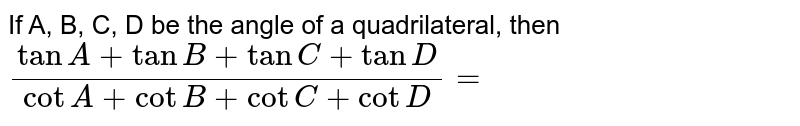 If A, B, C, D be the angle of a quadrilateral, then `(tan A + tan B + tan C + tan D)/( cot A + cot B + cot C + cot D) =`