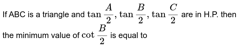 """If ABC is a triangle and `tan"""""""" (A)/(2) , tan"""""""" (B)/(2) , tan """""""" (C )/( 2)` are in H.P. then the minimum value of `cot"""""""" (B)/(2)` is equal to"""