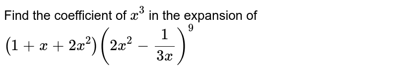 Find the coefficient of `x^3` in the expansion of `(1+x+2x^2)(2x^2-frac{1}{3x})^9`