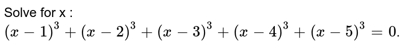 Solve for x : `(x-1)^3+ (x-2)^3+(x-3)^3+(x-4)^3+(x-5)^3 = 0`.