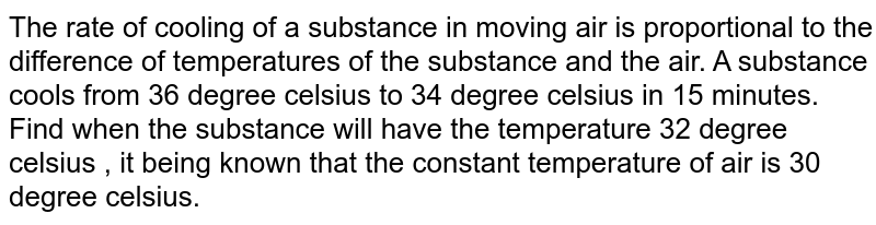 The rate of cooling of a substance in moving air is proportional to the difference of temperatures of the substance and the air. A substance cools from 36 degree celsius to 34 degree celsius in 15 minutes. Find when the substance will have the temperature 32 degree celsius , it being known that the constant temperature of air is 30 degree celsius.
