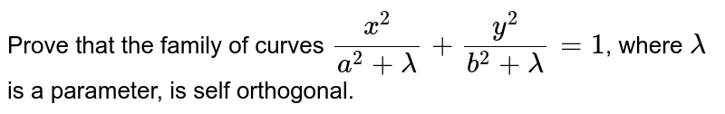 Prove that the family of curves `x^2/(a^2+lambda)+y^2/(b^2+lambda)=1`, where `lambda` is a parameter, is self orthogonal.
