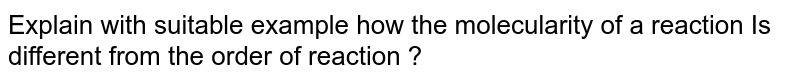 Explain with suitable example how the molecularity of a reaction Is different from the order of reaction ?