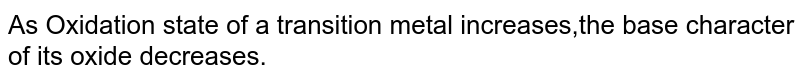 As Oxidation state of a transition metal increases,the base character <br> of its oxide decreases.