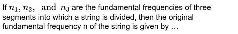 If `n _(1), n _(2), and n _(3)`  are the fundamental frequencies of three segments into which a string is divided, then the original fundamental frequency n of the string is given by …
