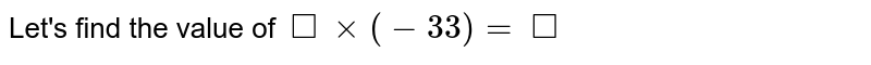 Let's find the value of `square xx (-33) = square`