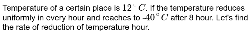 Temperature of a certain place is `12^@C`. If the temperature reduces uniformly in every hour and reaches to -` 40^@C` after 8 hour. Let's find the rate of reduction of temperature hour.