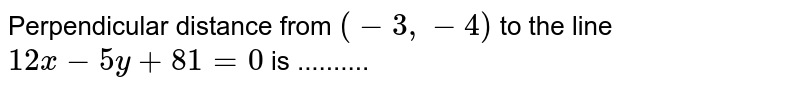 Perpendicular distance from `(-3,-4)` to the line `12x - 5y + 81 = 0 ` is ..........
