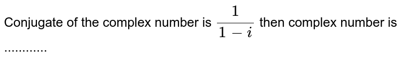 Conjugate of the complex number is `1/(1-i)` then complex number is ............