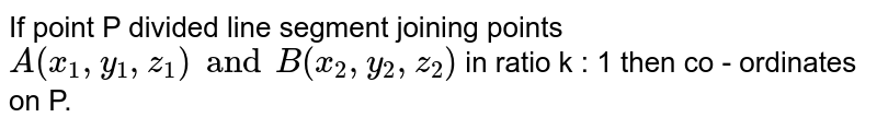 If point P divided line segment joining points `A(x_1,y_1,z_1) and B(z_2,y_2,z_2)` in ratio k : 1 then co - ordinates on P.