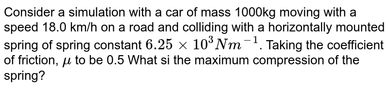 Consider a simulation with a car of mass 1000kg moving with a speed 18.0 km/h on a road and colliding with a horizontally mounted spring of spring constant `6.25 xx 10^(3)N m^(-1)`. Taking the coefficient of friction, `mu` to be 0.5 What si the maximum compression of the spring?