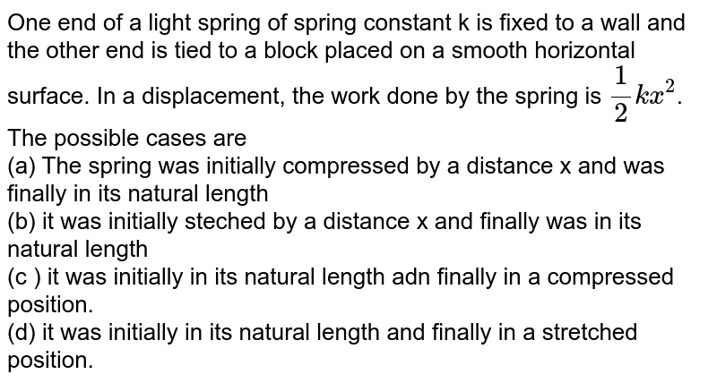 One end of a light spring of spring constant k is fixed to a wall and the other end is tied to a block placed on a smooth horizontal surface. In a displacement, the work done by the spring is `(1)/(2) kx^(2)`. The possible cases are <br> (a) The spring was initially compressed by a distance x and was finally in its natural length <br> (b) it was initially steched by a distance x and finally was in its natural length <br> (c ) it was initially in its natural length adn finally in a compressed position. <br> (d) it was  initially in its natural length and finally in a stretched position.