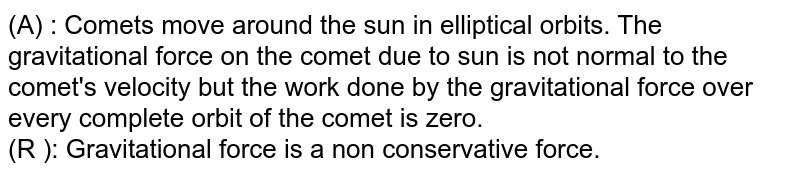 (A) : Comets move around the sun in elliptical orbits. The gravitational force on the comet due to sun is not normal to the comet's velocity but the work done by the gravitational force over every complete orbit of the comet is zero. <br> (R ): Gravitational force is a non conservative force.