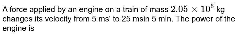 """A force applied by the engine of a train of mass `2.05 xx 10^(6)kg` changes its velocity from `5ms^(-1) """" to """" 25ms^(-1)` in 5 minutes. The power of the engine"""