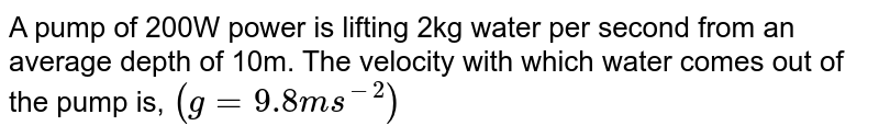 A pump of 200W power is lifting 2kg water per second from an average depth of 10m. The velocity with which water comes out of the pump is, `(g= 9.8 ms^(-2))`