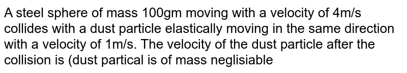 A steel sphere of mass 100gm moving with a velocity of 4m/s collides with a dust particle elastically moving in the same direction with a velocity of 1m/s. The velocity of the dust particle after the collision is (dust partical is of mass neglisiable