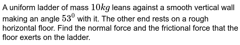 A uniform ladder of mass `10kg` leans against a smooth vertical wall making an angle `53^(0)` with it. The other end rests on a rough horizontal floor. Find the normal force and the frictional force that the floor exerts on the ladder.