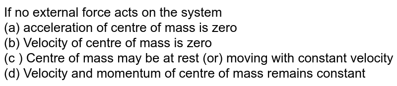 If no external force acts on the system <br> (a) acceleration of centre of mass is zero <br> (b) Velocity of centre of mass is zero <br> (c ) Centre of mass may be at rest (or) moving with constant velocity <br> (d) Velocity and momentum of centre of mass remains constant