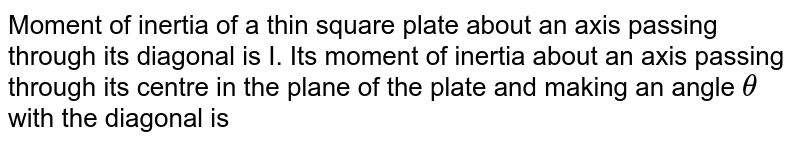 Moment of inertia of a thin square plate about an axis passing through its diagonal is I. Its moment of inertia about an axis passing through its centre in the plane of the plate and making an angle `theta` with the diagonal is