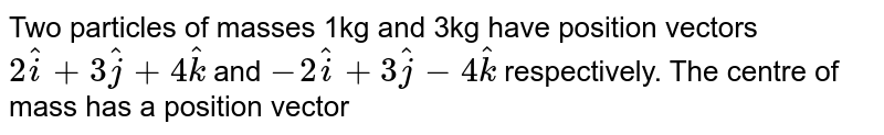 Two particles of masses 1kg and 3kg have position vectors `2hati+3hatj+4hatk` and `-2hati+3hatj-4hatk` respectively. The centre of mass has a position vector
