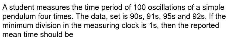 A student measures the time period of 100 oscillations of a simple pendulum four times. The data, set is 90s, 91s, 95s and 92s. If the minimum division in the measuring clock is 1s, then the reported mean time should be