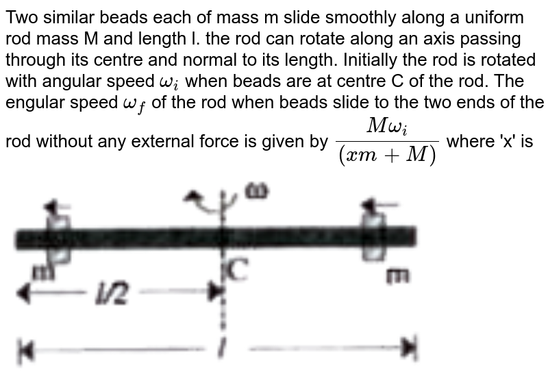 """Two similar beads each of mass m slide smoothly along a uniform rod mass M and length l. the rod can rotate along an axis passing through its centre and normal to its length. Initially the rod is rotated with angular speed `omega_(i)` when beads are at centre C of the rod. The engular speed `omega_(f)` of the rod when beads slide to the two ends of the rod without any external force is given by `(Momega_(i))/((xm+M))` where 'x' is <br> <img src=""""https://doubtnut-static.s.llnwi.net/static/physics_images/AKS_TRG_AO_PHY_XI_V01_B_C03_E02_093_Q01.png"""" width=""""80%"""">"""
