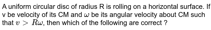 A uniform circular disc of radius R is rolling on a horizontal surface. If v be velocity of its CM and `omega` be its angular velocity about CM such that `v gt R omega`, then which of the following are correct ?