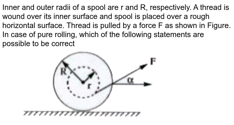 """Inner and outer radii of a spool are r and R, respectively. A thread is wound over its inner surface and spool is placed over a rough horizontal surface.  Thread is pulled by a force F as shown in Figure. In case of pure rolling, which of the following statements are possible to be correct <br> <img src=""""https://doubtnut-static.s.llnwi.net/static/physics_images/AKS_TRG_AO_PHY_XI_V01_B_C03_E03_056_Q01.png"""" width=""""80%"""">"""