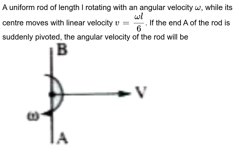 """A uniform rod of length l rotating with an angular velocity `omega`, while its centre moves with linear velocity `v=(omegal)/(6)`. If the end A of the rod is suddenly pivoted, the angular velocity of the rod will be <br> <img src=""""https://doubtnut-static.s.llnwi.net/static/physics_images/AKS_TRG_AO_PHY_XI_V01_B_C03_E03_122_Q01.png"""" width=""""80%"""">"""