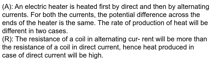 (A): An electric heater is heated first by direct and then by alternating currents. For both the currents, the potential difference across the ends of the heater is the same. The rate of production of heat will be different in two cases. <br> (R): The resistance of a coil in alternating cur- rent will be more than the resistance of a coil in direct current, hence heat produced in case of direct current will be high.