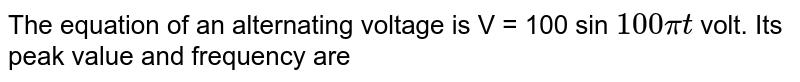 The equation of an alternating voltage is V = 100 sin `100 pit` volt. Its peak value and frequency are