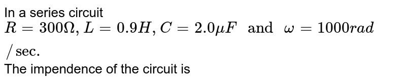 """In a series circuit `R= 300 Omega, L= 0.9 H, C = 2.0 muF """" and """" omega= 1000 rad//sec.` The impendence of the circuit is"""