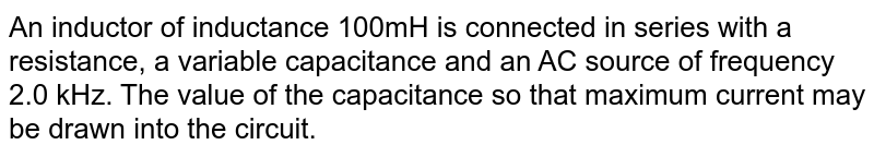 An inductor of inductance 100mH is connected in series with a resistance, a variable capacitance and an AC source of frequency 2.0 kHz. The value of the capacitance so that maximum current may be drawn into the circuit.