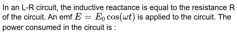 In an L-R circuit, the inductive reactance is equal to the resistance R of the circuit. An emf `E = E_(0) cos(omegat)` is applied to the circuit. The power consumed in the circuit is :