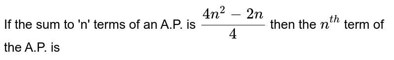 If the sum to 'n' terms of an A.P. is `(4n^(2) -2n)/( 4)` then the `n^( th)` term of the A.P. is